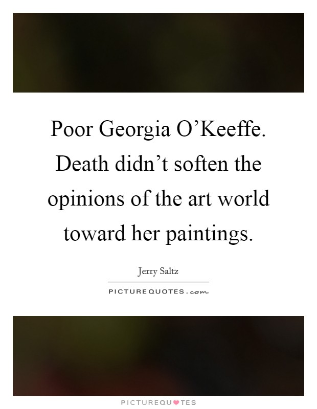 Poor Georgia O'Keeffe. Death didn't soften the opinions of the art world toward her paintings Picture Quote #1
