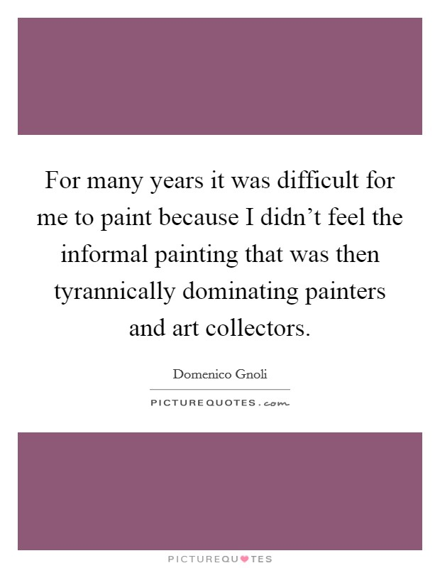 For many years it was difficult for me to paint because I didn't feel the informal painting that was then tyrannically dominating painters and art collectors Picture Quote #1