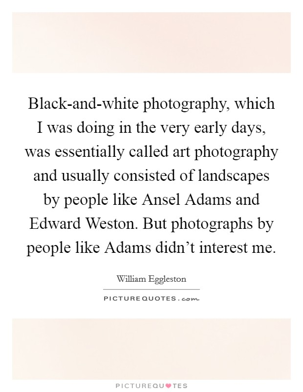 Black-and-white photography, which I was doing in the very early days, was essentially called art photography and usually consisted of landscapes by people like Ansel Adams and Edward Weston. But photographs by people like Adams didn't interest me Picture Quote #1