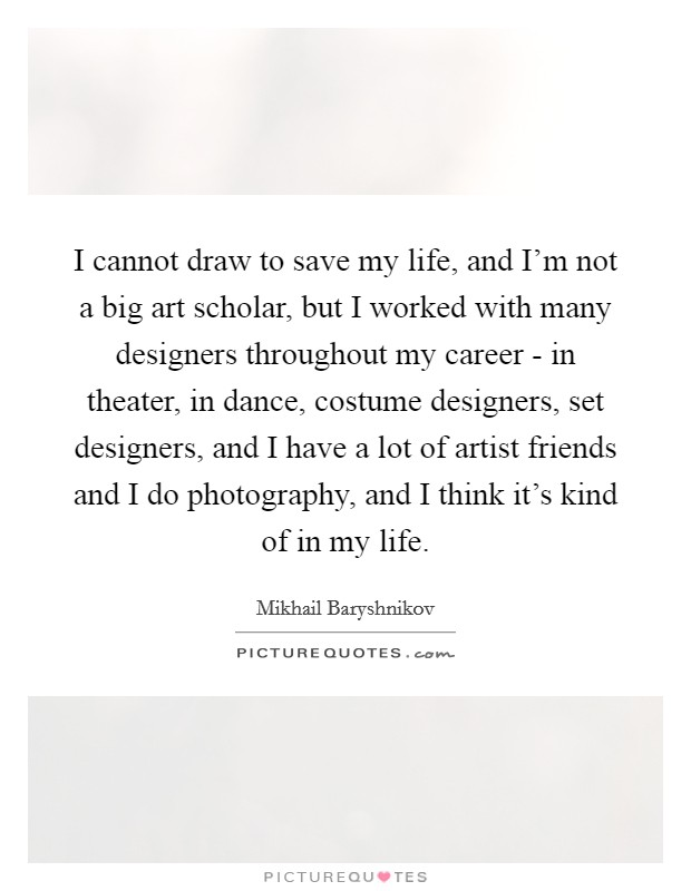 I cannot draw to save my life, and I'm not a big art scholar, but I worked with many designers throughout my career - in theater, in dance, costume designers, set designers, and I have a lot of artist friends and I do photography, and I think it's kind of in my life Picture Quote #1