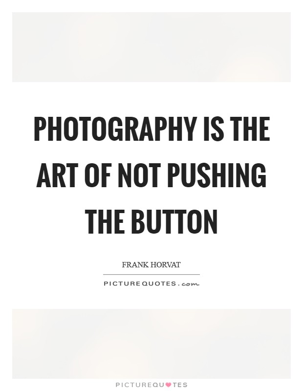 Photography is the art of not pushing the button Picture Quote #1