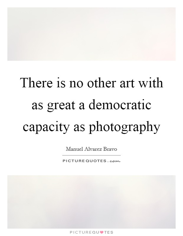 There is no other art with as great a democratic capacity as photography Picture Quote #1