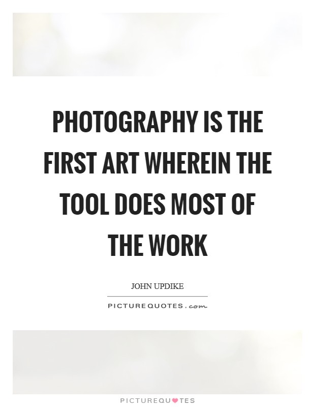 Photography is the first art wherein the tool does most of the work Picture Quote #1