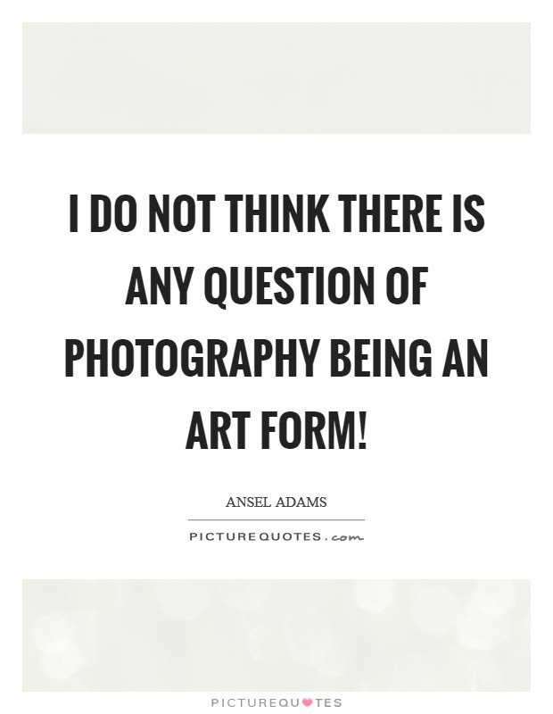 I do not think there is any question of photography being an art form! Picture Quote #1