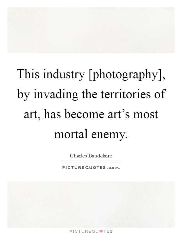 This industry [photography], by invading the territories of art, has become art's most mortal enemy Picture Quote #1