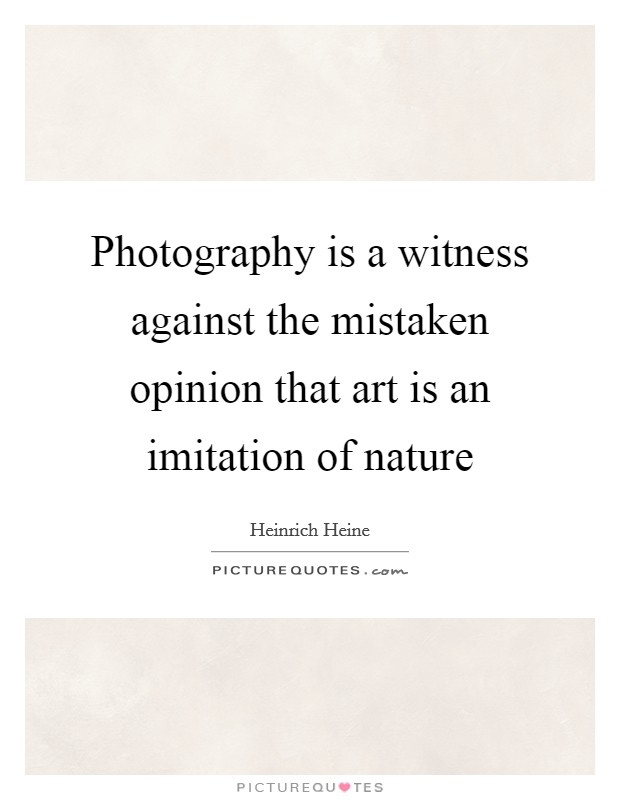 Photography is a witness against the mistaken opinion that art is an imitation of nature Picture Quote #1