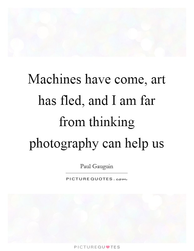 Machines have come, art has fled, and I am far from thinking photography can help us Picture Quote #1