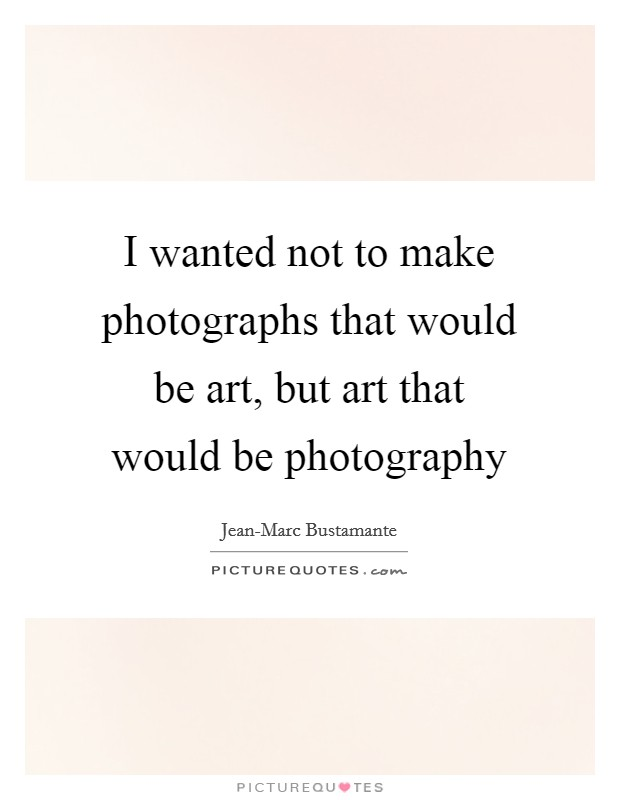 I wanted not to make photographs that would be art, but art that would be photography Picture Quote #1