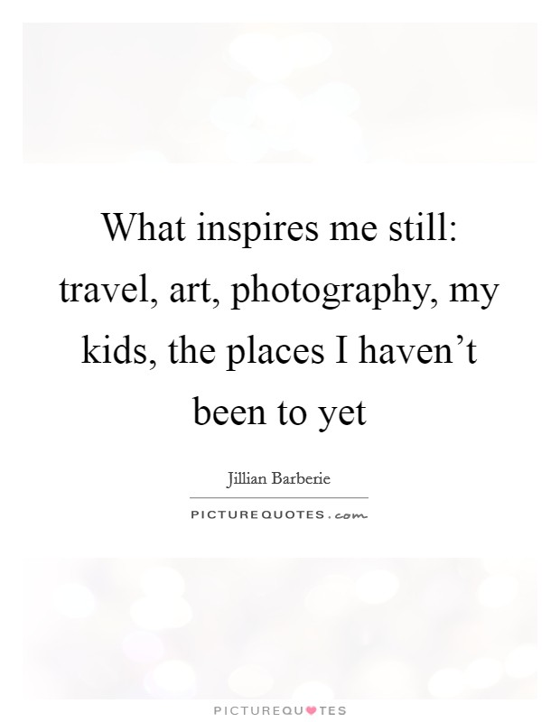 What inspires me still: travel, art, photography, my kids, the places I haven't been to yet Picture Quote #1