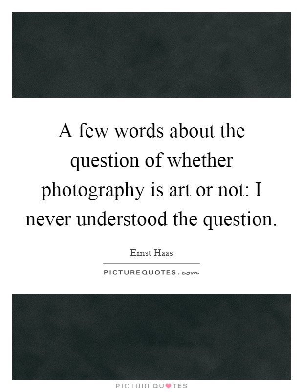 A few words about the question of whether photography is art or not: I never understood the question. Picture Quote #1