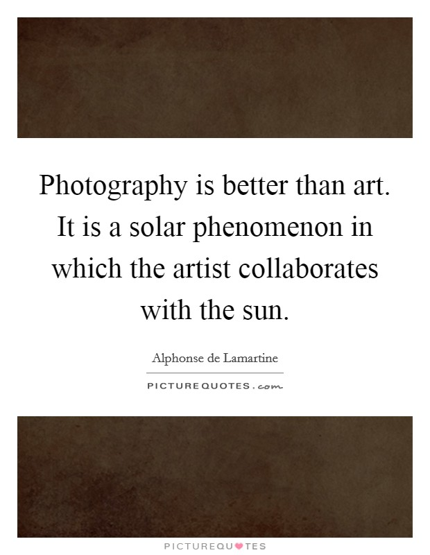 Photography is better than art. It is a solar phenomenon in which the artist collaborates with the sun Picture Quote #1
