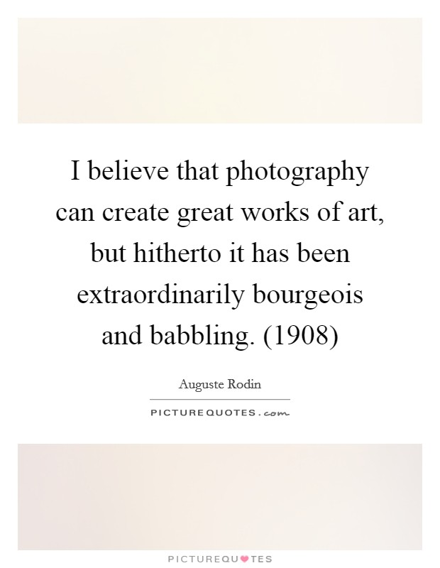 I believe that photography can create great works of art, but hitherto it has been extraordinarily bourgeois and babbling. (1908) Picture Quote #1