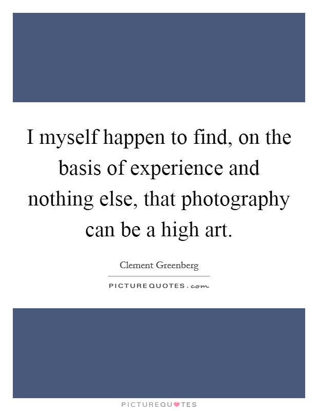 I myself happen to find, on the basis of experience and nothing else, that photography can be a high art Picture Quote #1