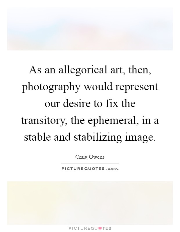 As an allegorical art, then, photography would represent our desire to fix the transitory, the ephemeral, in a stable and stabilizing image Picture Quote #1