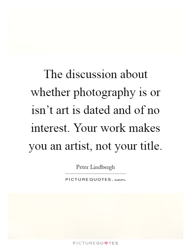 The discussion about whether photography is or isn't art is dated and of no interest. Your work makes you an artist, not your title Picture Quote #1