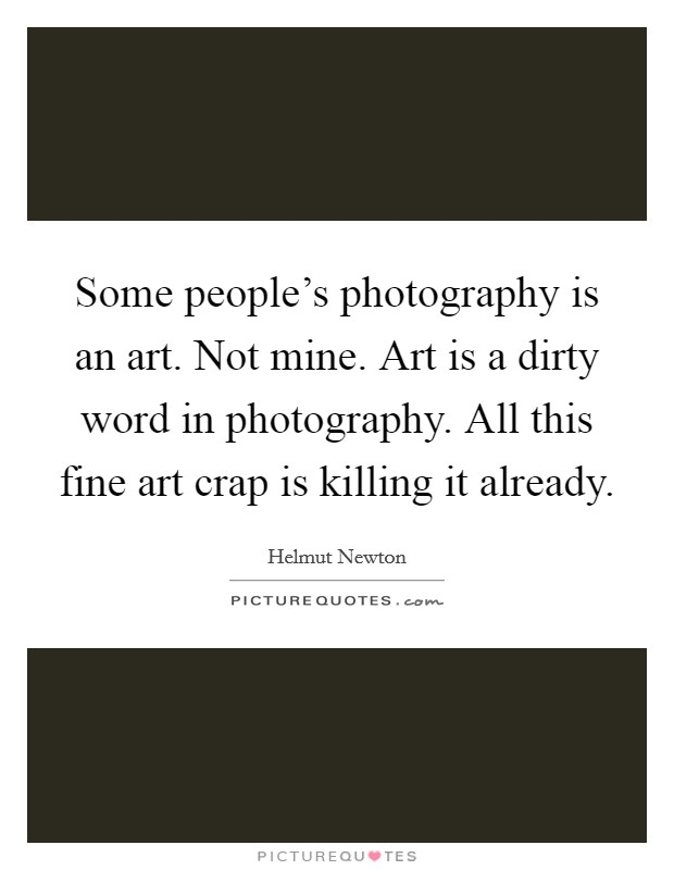 Some people's photography is an art. Not mine. Art is a dirty word in photography. All this fine art crap is killing it already Picture Quote #1
