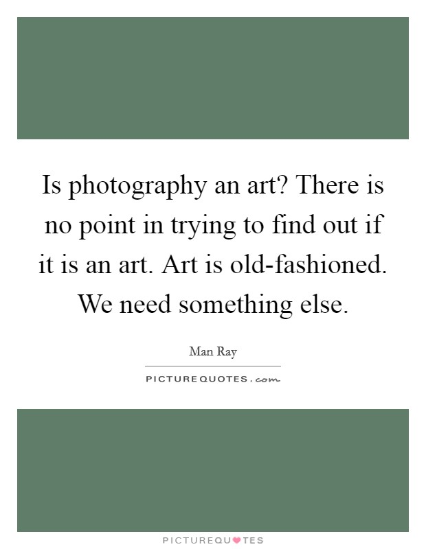 Is photography an art? There is no point in trying to find out if it is an art. Art is old-fashioned. We need something else Picture Quote #1