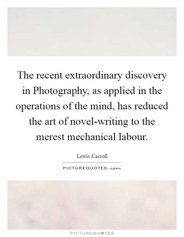 The recent extraordinary discovery in Photography, as applied in the operations of the mind, has reduced the art of novel-writing to the merest mechanical labour Picture Quote #1