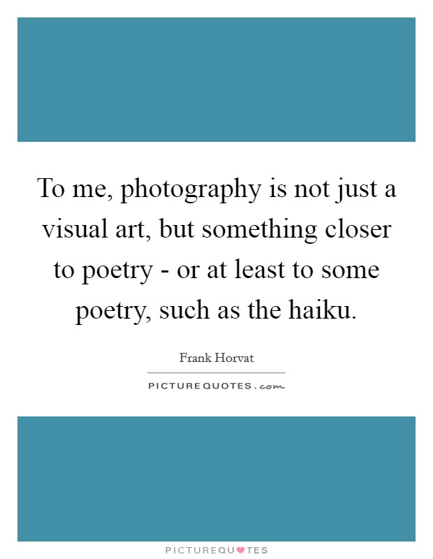 To me, photography is not just a visual art, but something closer to poetry - or at least to some poetry, such as the haiku Picture Quote #1