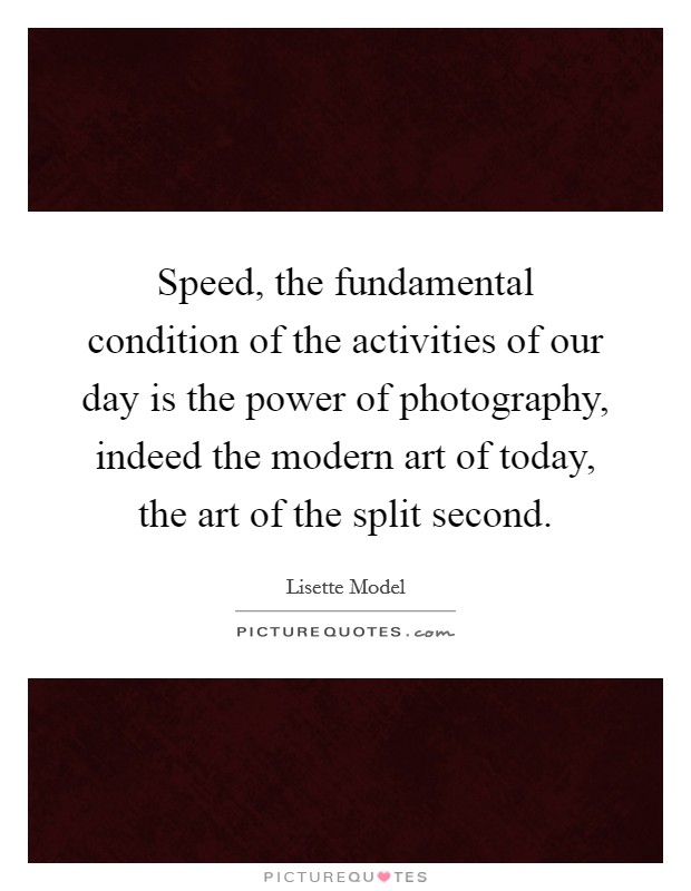 Speed, the fundamental condition of the activities of our day is the power of photography, indeed the modern art of today, the art of the split second Picture Quote #1