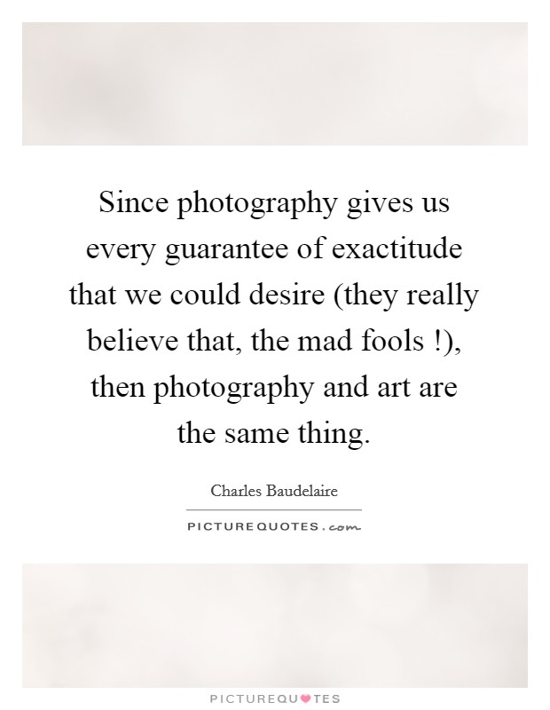 Since photography gives us every guarantee of exactitude that we could desire (they really believe that, the mad fools !), then photography and art are the same thing Picture Quote #1