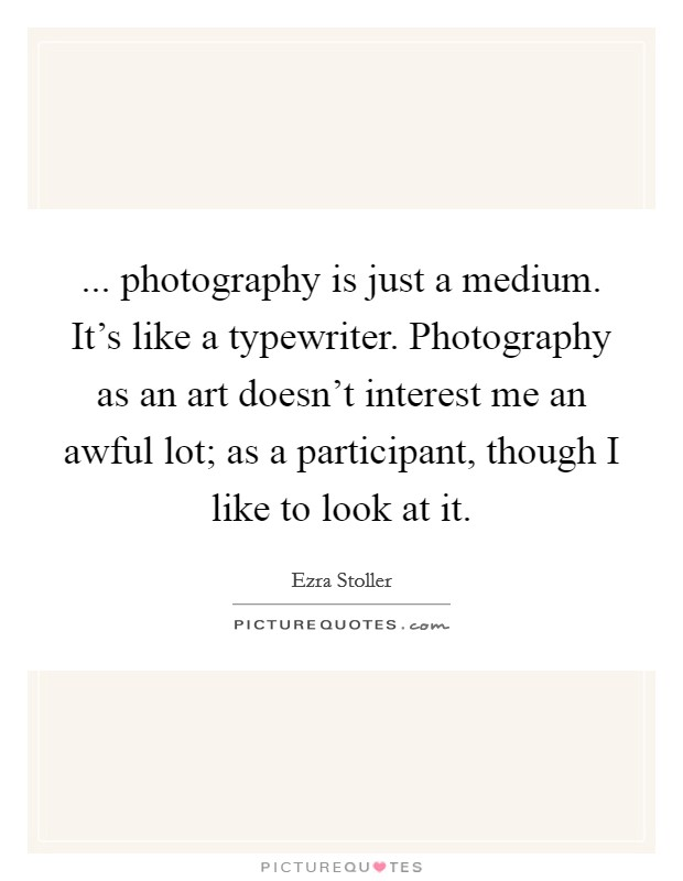 ... photography is just a medium. It's like a typewriter. Photography as an art doesn't interest me an awful lot; as a participant, though I like to look at it Picture Quote #1