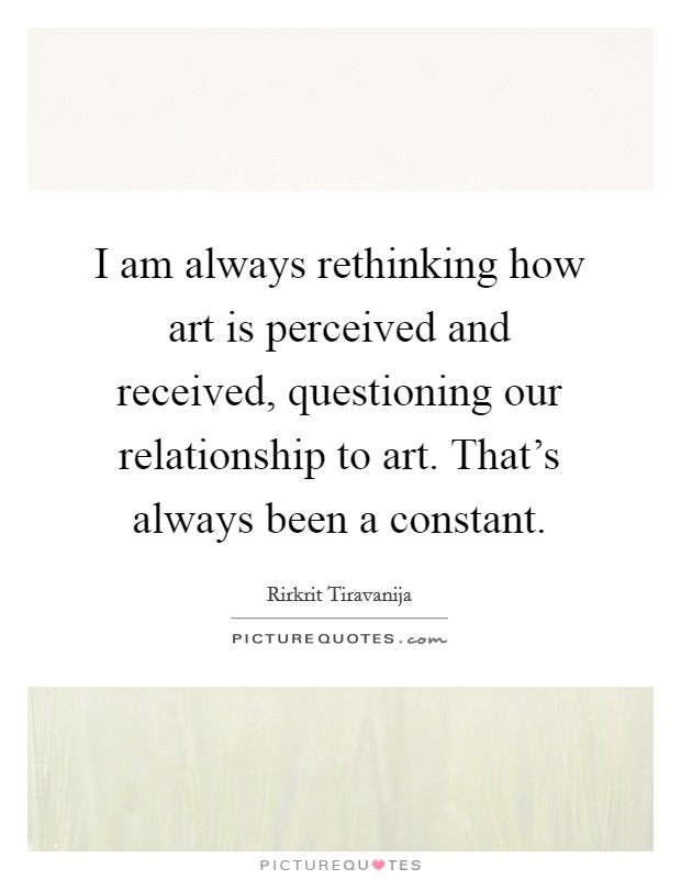 I am always rethinking how art is perceived and received, questioning our relationship to art. That's always been a constant. Picture Quote #1