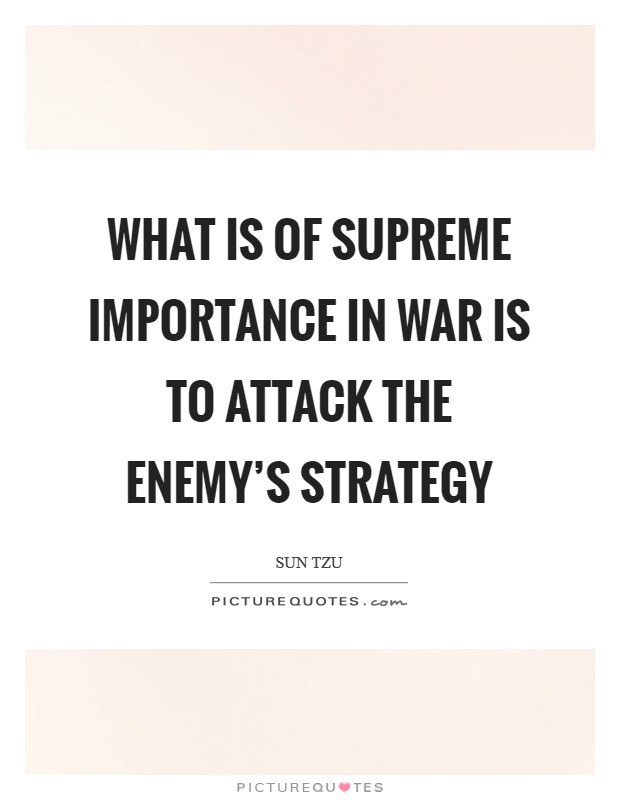 What is of supreme importance in war is to attack the enemy's strategy Picture Quote #1