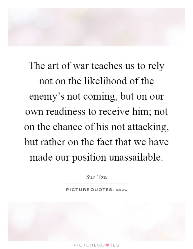 The art of war teaches us to rely not on the likelihood of the enemy's not coming, but on our own readiness to receive him; not on the chance of his not attacking, but rather on the fact that we have made our position unassailable Picture Quote #1