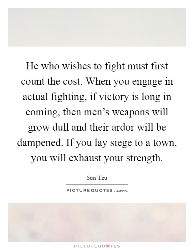 He who wishes to fight must first count the cost. When you engage in actual fighting, if victory is long in coming, then men's weapons will grow dull and their ardor will be dampened. If you lay siege to a town, you will exhaust your strength Picture Quote #1