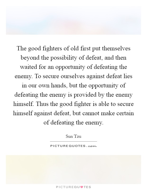 The good fighters of old first put themselves beyond the possibility of defeat, and then waited for an opportunity of defeating the enemy. To secure ourselves against defeat lies in our own hands, but the opportunity of defeating the enemy is provided by the enemy himself. Thus the good fighter is able to secure himself against defeat, but cannot make certain of defeating the enemy Picture Quote #1