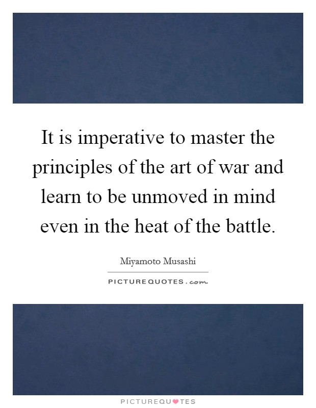 It is imperative to master the principles of the art of war and learn to be unmoved in mind even in the heat of the battle Picture Quote #1