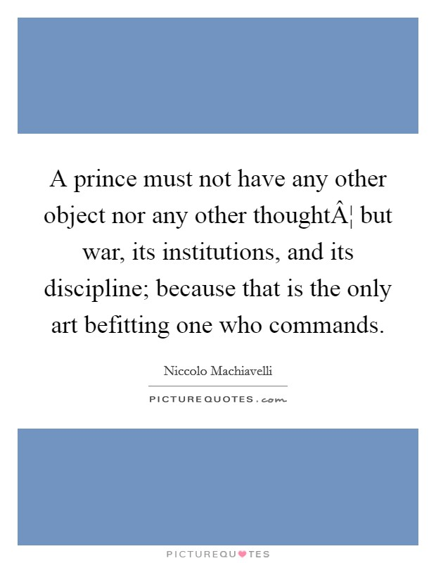 A prince must not have any other object nor any other thought¦ but war, its institutions, and its discipline; because that is the only art befitting one who commands Picture Quote #1