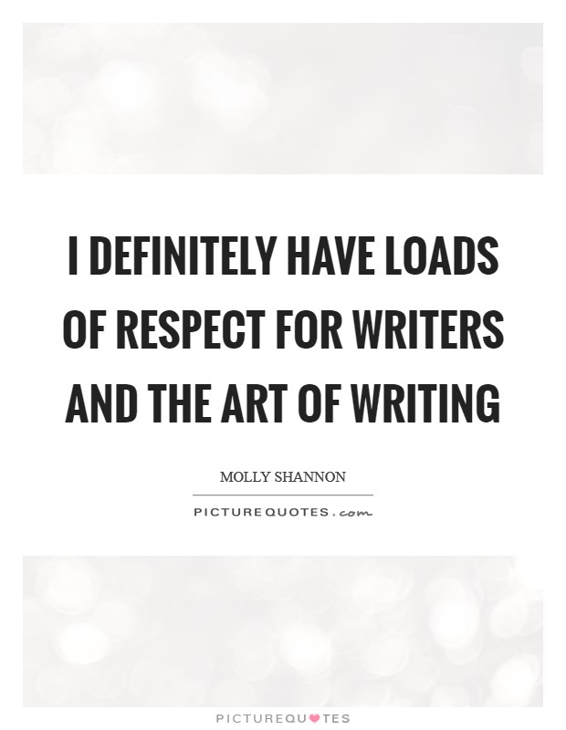 I definitely have loads of respect for writers and the art of writing Picture Quote #1