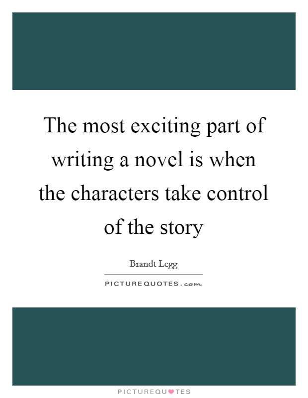 The most exciting part of writing a novel is when the characters take control of the story Picture Quote #1