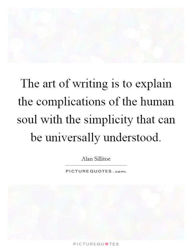The art of writing is to explain the complications of the human soul with the simplicity that can be universally understood Picture Quote #1