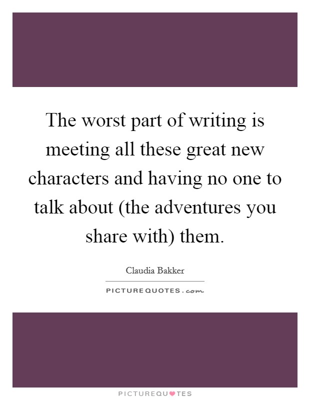The worst part of writing is meeting all these great new characters and having no one to talk about (the adventures you share with) them Picture Quote #1