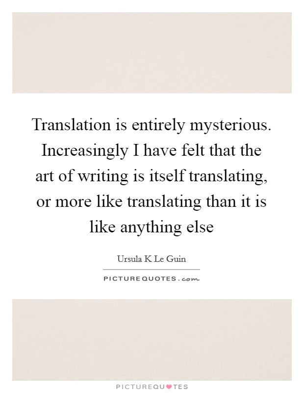 Translation is entirely mysterious. Increasingly I have felt that the art of writing is itself translating, or more like translating than it is like anything else Picture Quote #1