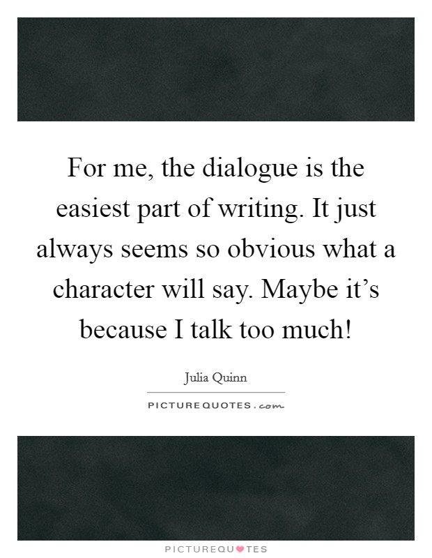 For me, the dialogue is the easiest part of writing. It just always seems so obvious what a character will say. Maybe it's because I talk too much! Picture Quote #1