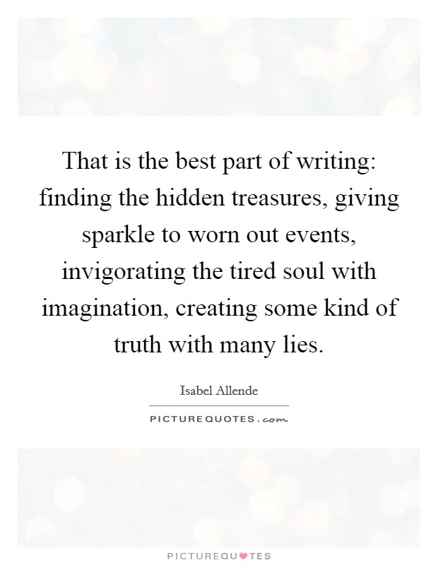 That is the best part of writing: finding the hidden treasures, giving sparkle to worn out events, invigorating the tired soul with imagination, creating some kind of truth with many lies Picture Quote #1