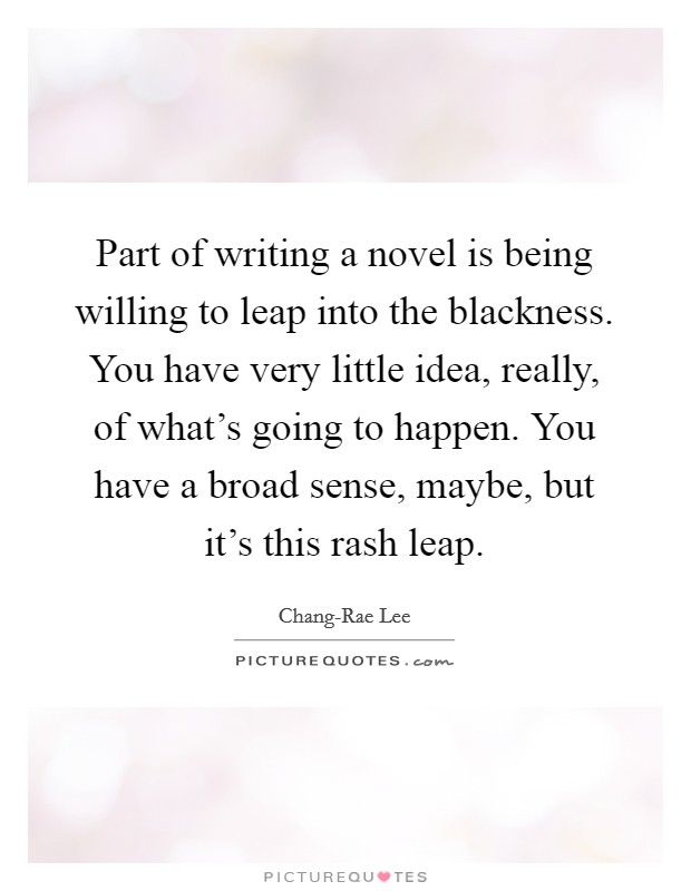 Part of writing a novel is being willing to leap into the blackness. You have very little idea, really, of what's going to happen. You have a broad sense, maybe, but it's this rash leap Picture Quote #1