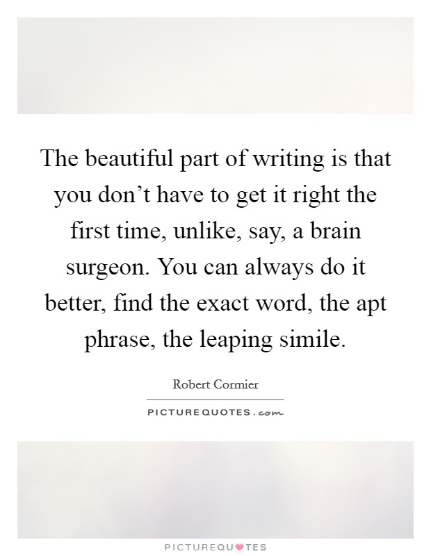 The beautiful part of writing is that you don't have to get it right the first time, unlike, say, a brain surgeon. You can always do it better, find the exact word, the apt phrase, the leaping simile Picture Quote #1