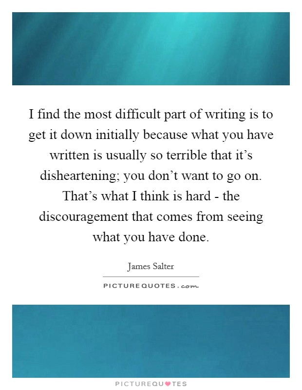 I find the most difficult part of writing is to get it down initially because what you have written is usually so terrible that it's disheartening; you don't want to go on. That's what I think is hard - the discouragement that comes from seeing what you have done. Picture Quote #1