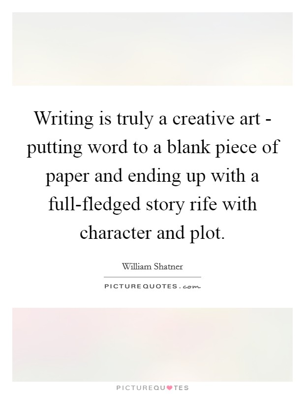 Writing is truly a creative art - putting word to a blank piece of paper and ending up with a full-fledged story rife with character and plot Picture Quote #1