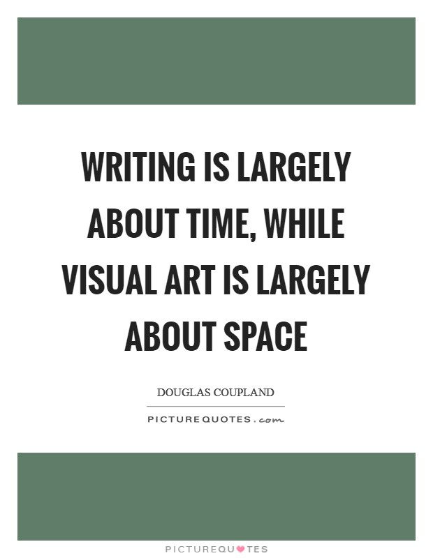 Writing is largely about time, while visual art is largely about space Picture Quote #1