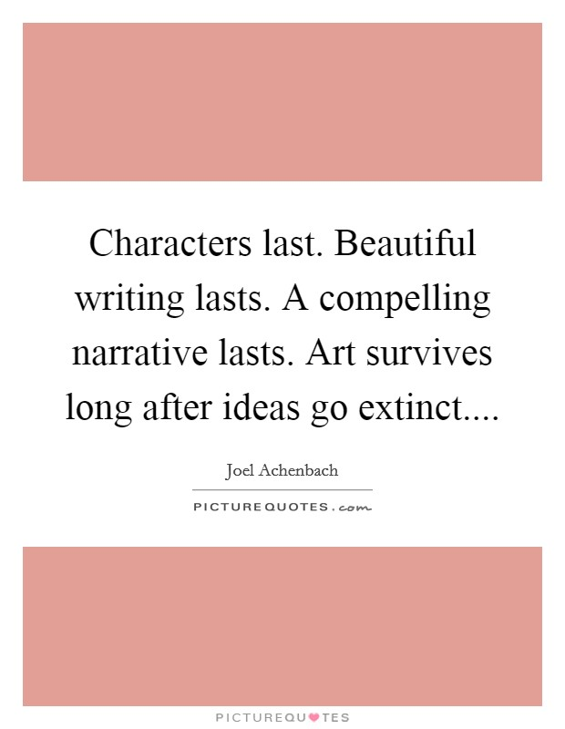 Characters last. Beautiful writing lasts. A compelling narrative lasts. Art survives long after ideas go extinct Picture Quote #1