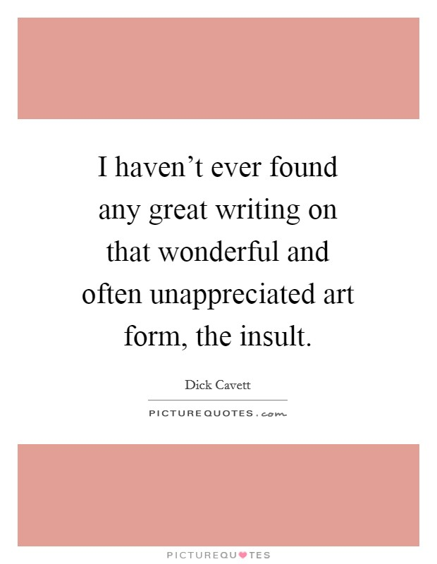 I haven't ever found any great writing on that wonderful and often unappreciated art form, the insult Picture Quote #1
