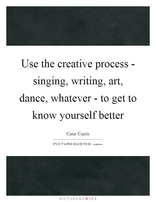 Use the creative process - singing, writing, art, dance, whatever - to get to know yourself better Picture Quote #1