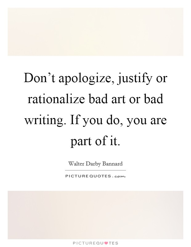 Don't apologize, justify or rationalize bad art or bad writing. If you do, you are part of it Picture Quote #1