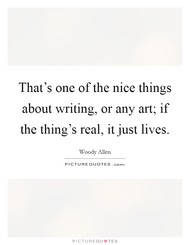 That's one of the nice things about writing, or any art; if the thing's real, it just lives Picture Quote #1